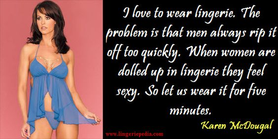 I love to wear lingerie. The problem is that men always rip it off too quickly. When women are dolled up in lingerie they feel sexy. So let us wear it for five minutes. Karen McDougal